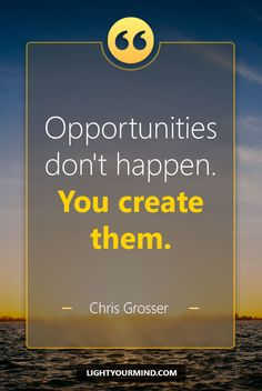 "Opportunities don't happen. You create them."" - Chris Grosser 
