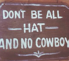 Don't be all - HAT - and no cowboy.