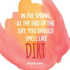 """In spring at the end of the day, you should smell like dirt."""