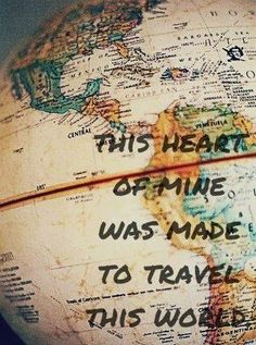 """This heart of mine was made to travel this world."""
