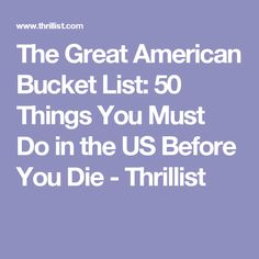 The Great American Bucket List: 50 Things You Must Do in the US Before You Die - Thrillist