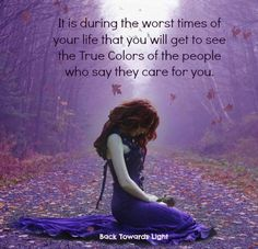 It is during the worst of times of your life that you will get to see the True Colors of the people who say they care for you...