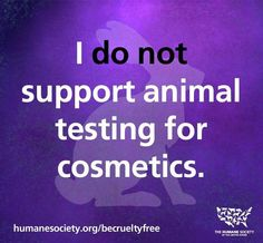 Humane Society  I do not support animal testing for cosmetics.
