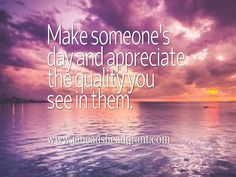 Learn to appreciate others, everyday.