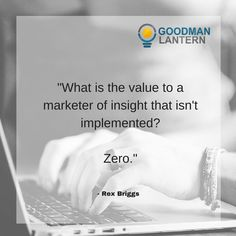 """""""What is the value to a marketer of insight that isn't implemented? Zero."""" Rex Briggs"""