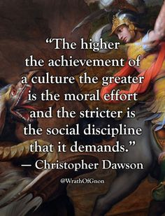 """The higher the achievement of a culture the greater is the moral effort and the stricter is the social discipline that it demands.""   — Christopher Dawson"