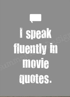 Well, more specifically, I speak fluently in Wreck-It Ralph or National Treasure movie quotes. ;)