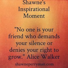 "Shawne's Inspirational Moment ""No one is your friend who demands your silence or denies your right to grow."" Alice Walker #shawnesaid #livingyourdreams #friends #networking #onlinemarketing #affliatemarketing #workfromhome #homebasedbiz #internetmarketing #networkmarketing #travel #PlanNetMarketing #inteletravel #globalwealth  Shawneperryman.com"