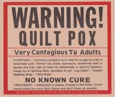 From Quilting Board member: SUSIENCE shares a Warning Sign for quilters. She received from a friend for Christmas. You can often find this sign posted on a quilters door. http://www.quiltingboard.com/general-chit-chat-non-quilting-talk-f7/quilt-pox-t177059.html
