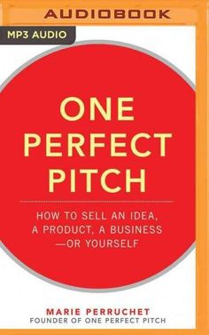 One Perfect Pitch: How to Sell Your Idea, Your Product, Your Business—or Yourself