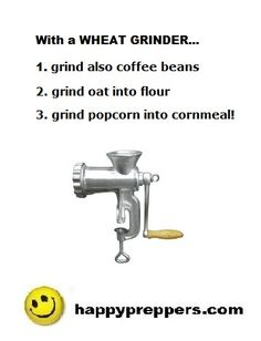 In addition to grinding coffee, oats into flour, or popcorn into cornmeal, use your WHEAT GRINDER also to grind beans, rye, and nuts.  (Get a meat grinder for raw meats.) http://www.happypreppers.com/Grains.html