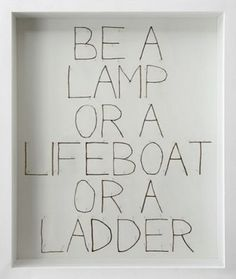 Be a lamp or a lifeboat or a ladder... #words #be
