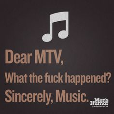 Dear MTV, What the fuck happened? Sincerely, Music.