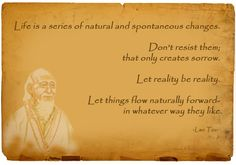 Let Reality Be Reality. Life is a series of natural and spontaneous changes. Don't resist them; that only creates sorrow. Let reality be reality. Let things flow naturally forward in whatever way they like.