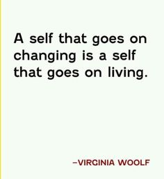 A self that goes on changing is a self that goes on living. - Virginia Woolf #quote #wisdom
