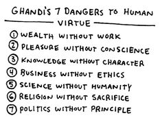 """7 Dangers to Human Virtue: Wealth without Work; Pleasure without Conscience; Knowledge without Character; Business without Ethics; Science without Humanity; Religion without Sacrifice; Politics without Principle."" Ghandi"