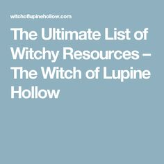 The Ultimate List of Witchy Resources – The Witch of Lupine Hollow