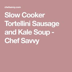 Slow Cooker Tortellini Sausage and Kale Soup - Chef Savvy