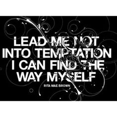 temptation ... Lead me not into temptation.  I can find the way myself!!  Self control