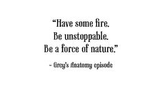 """Have some fire.  Be unstoppable.  Be a force of Nature.""  Great quote from Grey's Anatomy"
