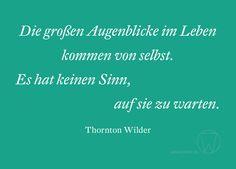 Die großen Augenblicke im Leben kommen von selbst. Es hat keinen Sinn, auf sie zu warten. Thornton Wilder