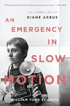 An Emergency in Slow Motion: The Inner Life of Diane Arbus: William Todd Schultz: 9781608197552: Amazon.com: Books