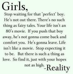 Girls, stop waiting for that 'perfect' boy. He's not out there. There's no such thing as fairy tales. Life isn't an 80's movie. If you push that boy away, he's not gonna come back and comfort you. He's gonna leave. Life isn't like a movie. Stop expecting it to be. But there is such a thing as love. So find it, just with you hopes not as high - Reality