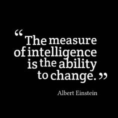 Albert Einstein quote. The measure of intelligence is the ability to change.