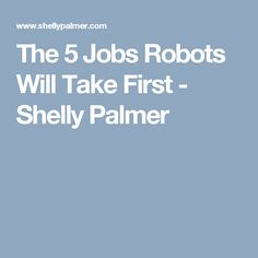 The 5 Jobs Robots Will Take First - Shelly Palmer