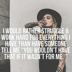 "I would rather struggle & work hard for everything I have than have someone tell me ""you wouldn't have that if it wasn't for me."" thedailyquotes.com"