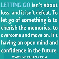 Letting go isn't about loss, and it isn't defeat. To let go of something is to cherish the memories, to overcome and move on. It's having an open mind and confidence in the future.