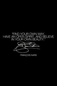 Find your own way. Have an open heart, and believe in your own beauty. ~ Francois Nars