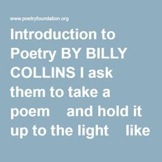 Introduction to Poetry BY BILLY COLLINS I ask them to take a poem and hold it up to the light like a color slide  or press an ear against its hive.  I say drop a mouse into a poem and watch him probe his way out,  or walk inside the poem's room and feel the walls for a light switch.  I want them to waterski across the surface of a poem waving at the author's name on the shore.  But all they want to do is tie the poem to a chair with rope and torture a confession out of it…