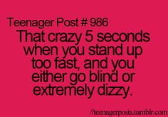 Teenager Posts. For me it's go blind and dizzy.>>>>YES!!!!!!>>> or just totally fall down on the ground which i do