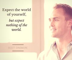 """Scott Dinsmore #quote - """"Expect the world of yourself, but expect nothing of the world."""""""
