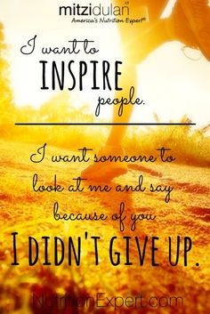 I Want to Inspire People I Want Someone To Look At Me and Say Because of You I Didn't Give Up.