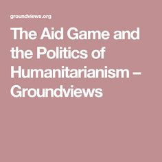 The Aid Game and the Politics of Humanitarianism – Groundviews