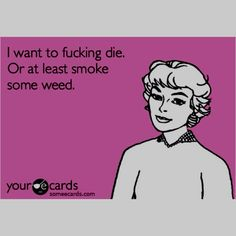 Okay, I don't want to die and I don't smoke weed, but this is hilarious.