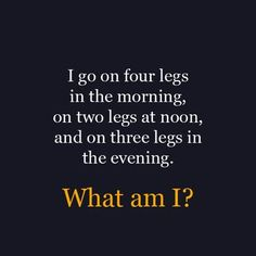 I go on four legs in the morning,  on two legs at noon,  and on three legs in the evening.