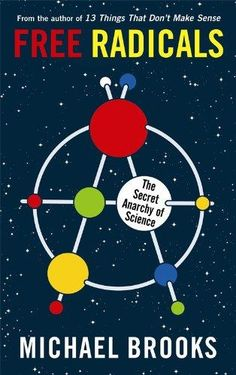 Free Radicals: How Anarchy and Serendipity Fueled Science, from Newton to Tesla to Steve Jobs  by Michelle Legro