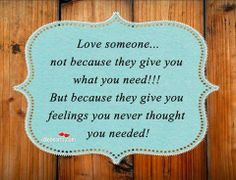 """Love someone not because they give you what you need!! But because they give you feelings you never thought you needed!"""