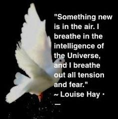 """Something new is in the air. I breathe in the intelligence of the Universe, and I breathe out all tension and fear."" ~ Louise Hay"