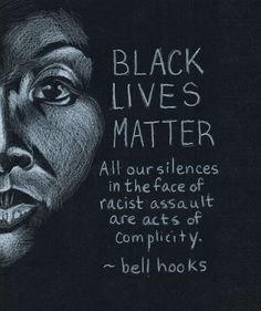 "Black Lives Matter - ""All our silences in the face of racist assault are acts of complicity.""  ~ Bell Hooks  Artist: Abigail Southworth (http://abigailsouthworth.deviantart.com/)"