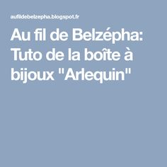 """Au fil de Belzépha: Tuto de la boîte à bijoux """"Arlequin"""""""
