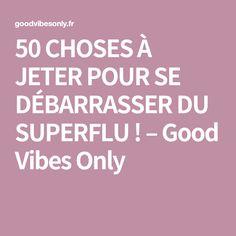 50 CHOSES À JETER POUR SE DÉBARRASSER DU SUPERFLU ! – Good Vibes Only