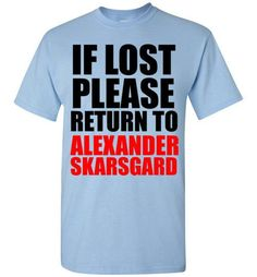If Lost Please Return to Alexander Skarsgard ,Shirt by Tshirt Unicorn Each shirt is made to order using digital printing in the USA. Allow 3-5 days to print the order and get it shipped. This comfy wh