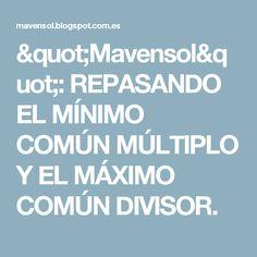 """""""Mavensol"""": REPASANDO EL MÍNIMO COMÚN MÚLTIPLO Y EL MÁXIMO COMÚN DIVISOR."""