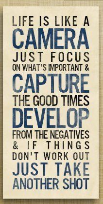 Life is like a camera, just focus on what's important and capture the good times...