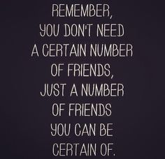 Remember, you don't need a certain number of friends, just a number of friends you can be certain of.