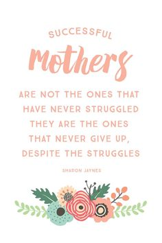 """""""Successful mothers are not the ones that have never struggled, they are the ones that never give up, despite the struggles."""" – Sharon Jaynes"""